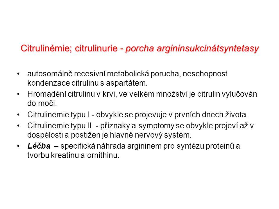 Citrulinémie; citrulinurie - porcha argininsukcinátsyntetasy autosomálně recesivní metabolická porucha, neschopnost kondenzace citrulinu s aspartátem.