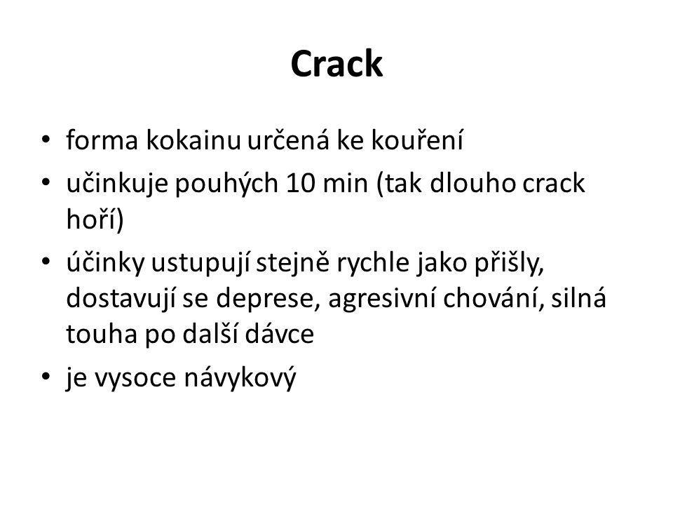 Crack forma kokainu určená ke kouření učinkuje pouhých 10 min (tak dlouho crack hoří) účinky ustupují stejně rychle jako přišly, dostavují se deprese,