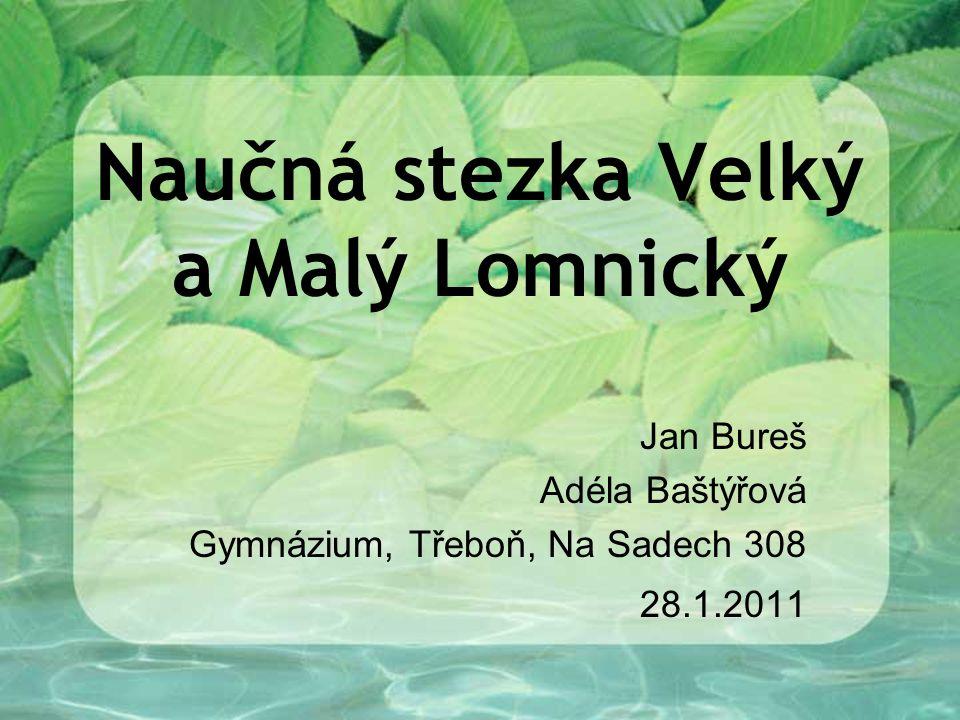 Naučná stezka Velký a Malý Lomnický Jan Bureš Adéla Baštýřová Gymnázium, Třeboň, Na Sadech 308 28.1.2011