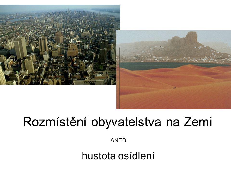 Hustota osídlení je NEROVNOMĚRNÁ (5% souše=1/2 obyvatel), celosvětový průměr je 40 ob./km 2 (vypočítej hustotu zalidnění ČR).
