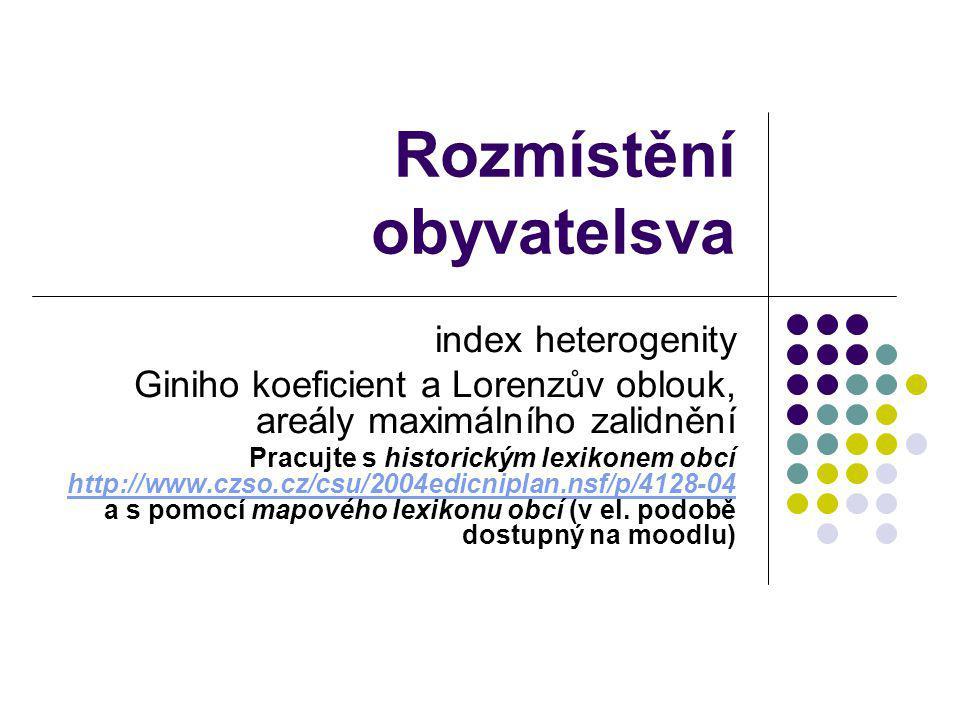 Rozmístění obyvatelsva index heterogenity Giniho koeficient a Lorenzův oblouk, areály maximálního zalidnění Pracujte s historickým lexikonem obcí http://www.czso.cz/csu/2004edicniplan.nsf/p/4128-04 a s pomocí mapového lexikonu obcí (v el.