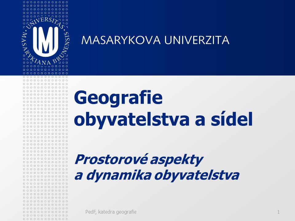 PedF, katedra geografie1 Geografie obyvatelstva a sídel Prostorové aspekty a dynamika obyvatelstva