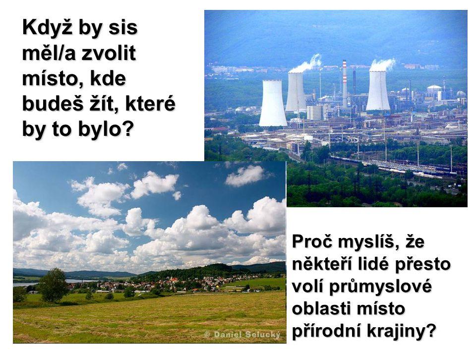 Když by sis měl/a zvolit místo, kde budeš žít, které by to bylo? Proč myslíš, že někteří lidé přesto volí průmyslové oblasti místo přírodní krajiny?