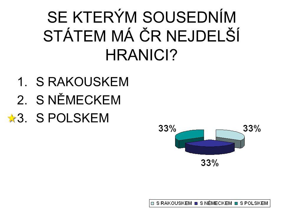 SE KTERÝM SOUSEDNÍM STÁTEM MÁ ČR NEJDELŠÍ HRANICI? 1.S RAKOUSKEM 2.S NĚMECKEM 3.S POLSKEM