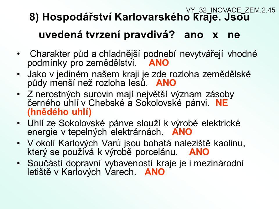 8) Hospodářství Karlovarského kraje. Jsou uvedená tvrzení pravdivá? ano x ne Charakter půd a chladnější podnebí nevytvářejí vhodné podmínky pro zemědě