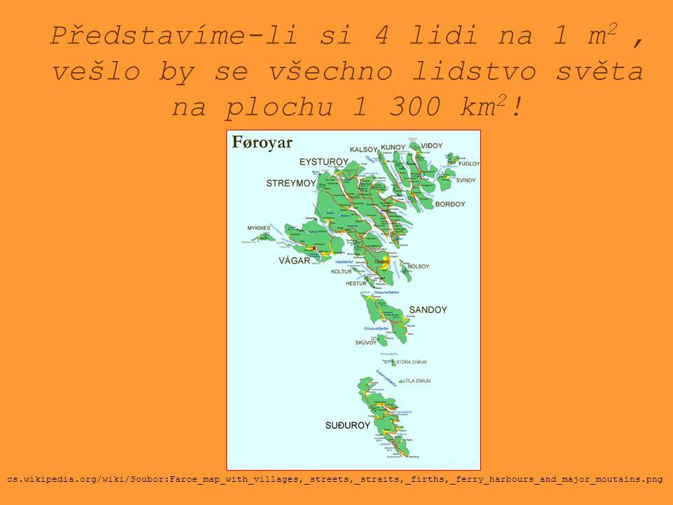 Představíme-li si 4 lidi na 1 m 2, vešlo by se všechno lidstvo světa na plochu 1 300 km 2 ! cs.wikipedia.org/wiki/Soubor:Faroe_map_with_villages,_stre