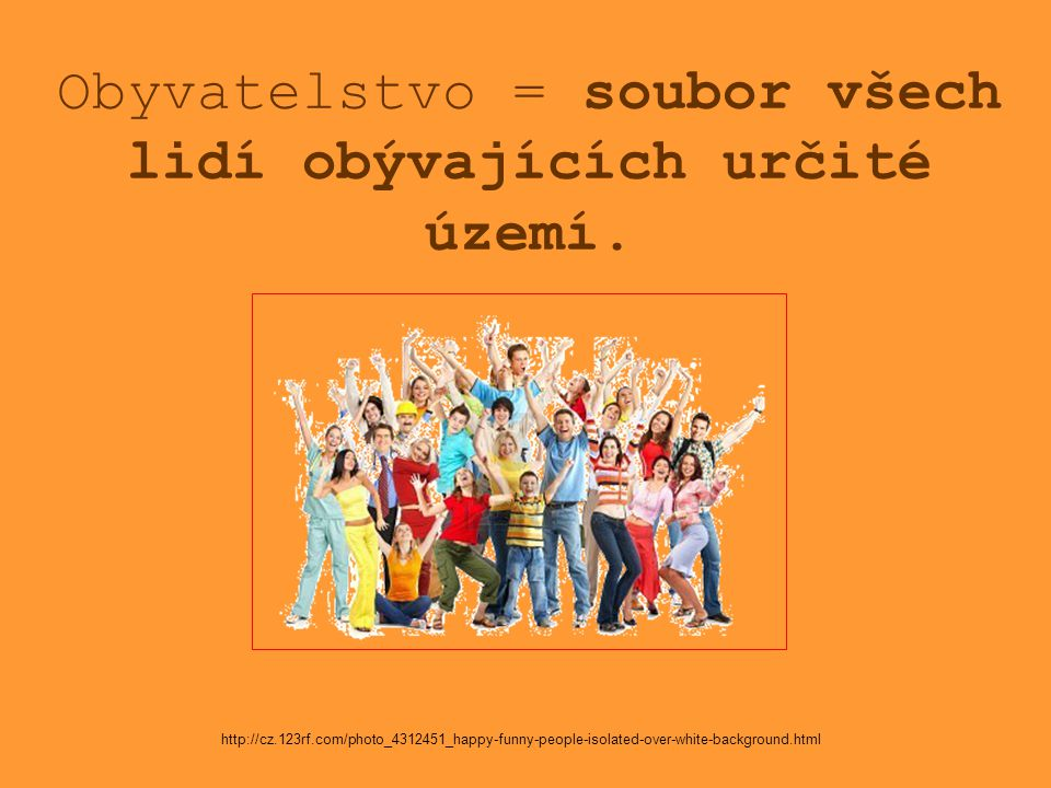 Obyvatelstvo = soubor všech lidí obývajících určité území. http://cz.123rf.com/photo_4312451_happy-funny-people-isolated-over-white-background.html
