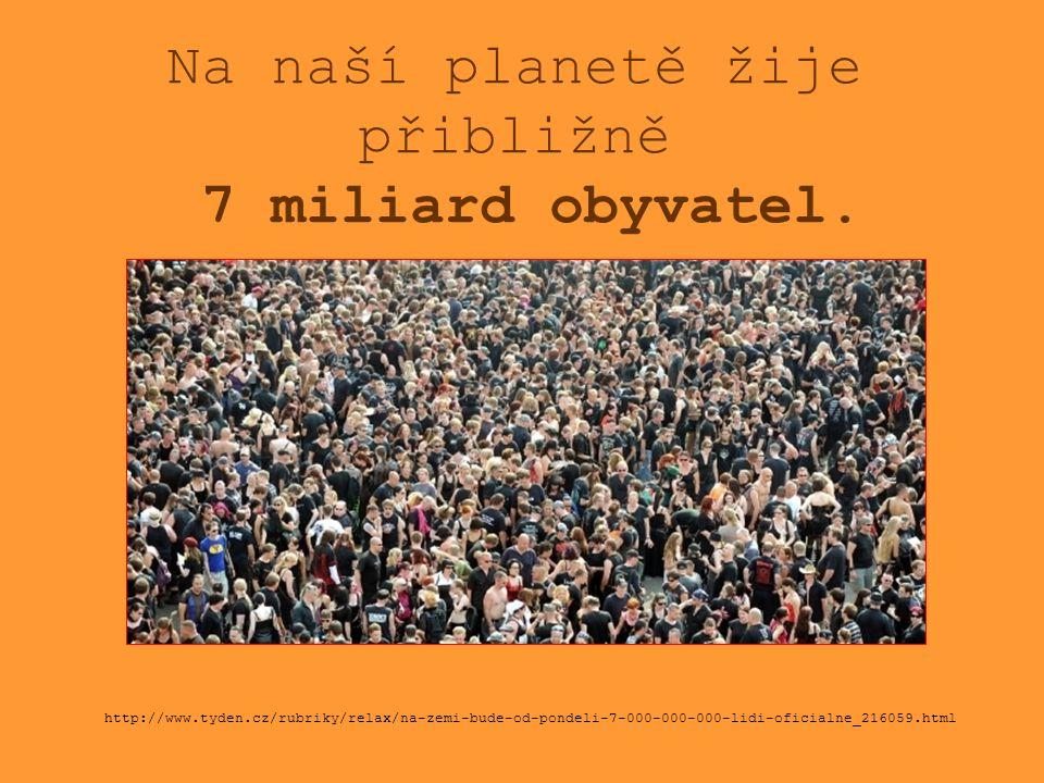 Na naší planetě žije přibližně 7 miliard obyvatel. http://www.tyden.cz/rubriky/relax/na-zemi-bude-od-pondeli-7-000-000-000-lidi-oficialne_216059.html
