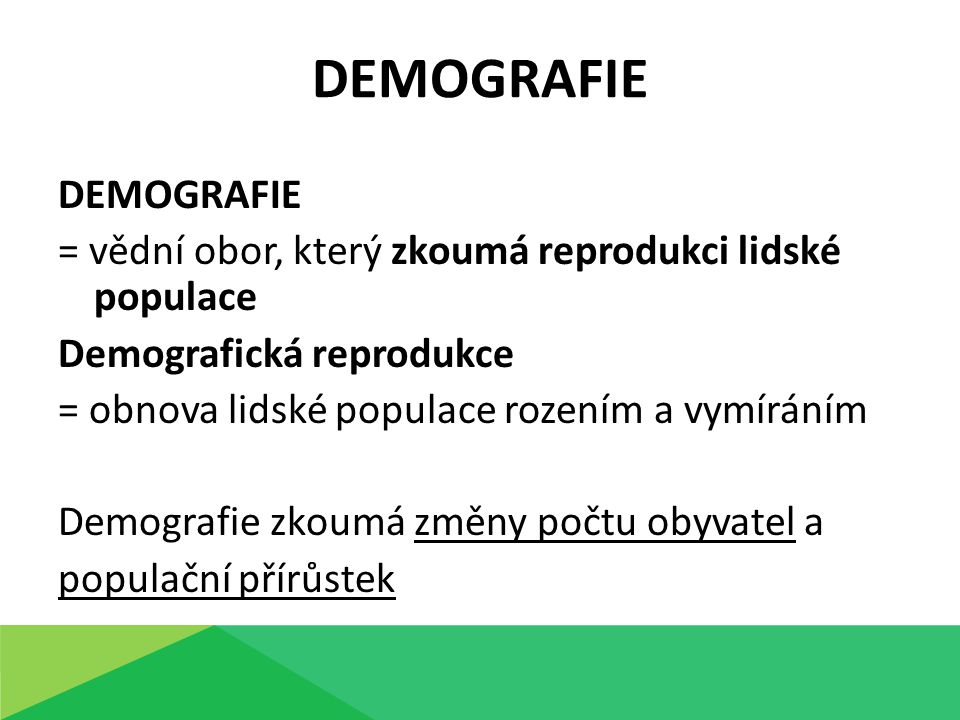 DEMOGRAFIE = vědní obor, který zkoumá reprodukci lidské populace Demografická reprodukce = obnova lidské populace rozením a vymíráním Demografie zkoumá změny počtu obyvatel a populační přírůstek DEMOGRAFIE