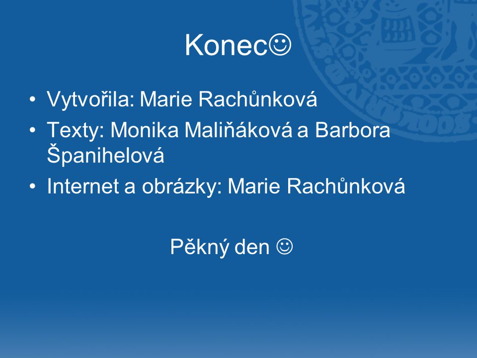 Konec Vytvořila: Marie Rachůnková Texty: Monika Maliňáková a Barbora Španihelová Internet a obrázky: Marie Rachůnková Pěkný den