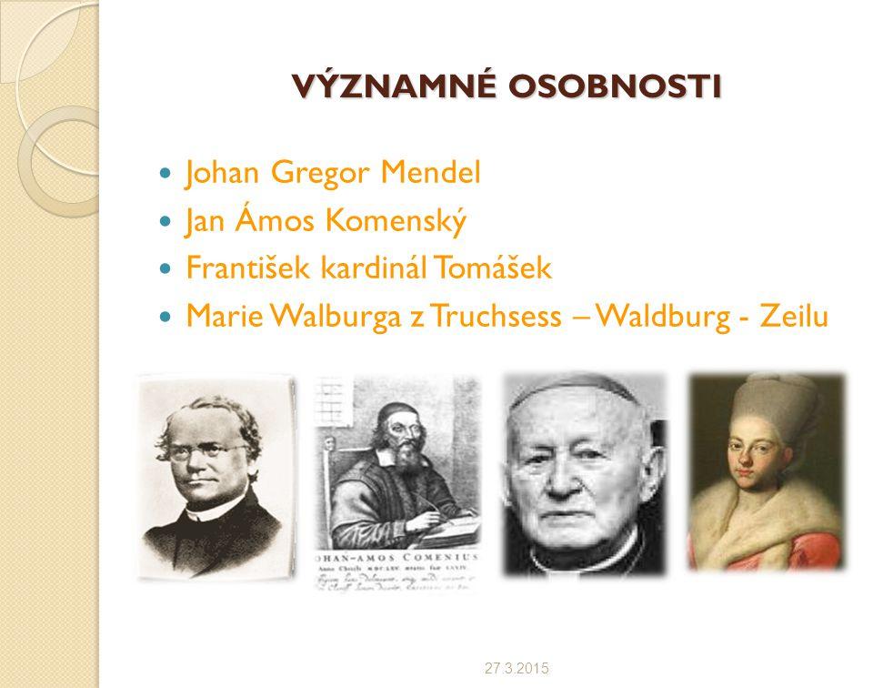 VÝZNAMNÉ OSOBNOSTI Johan Gregor Mendel Jan Ámos Komenský František kardinál Tomášek Marie Walburga z Truchsess – Waldburg - Zeilu 27.3.2015