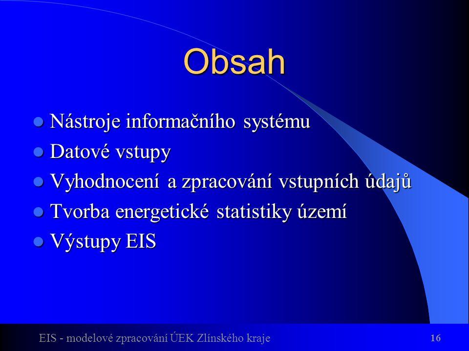 EIS - modelové zpracování ÚEK Zlínského kraje 16 Obsah Nástroje informačního systému Nástroje informačního systému Datové vstupy Datové vstupy Vyhodnocení a zpracování vstupních údajů Vyhodnocení a zpracování vstupních údajů Tvorba energetické statistiky území Tvorba energetické statistiky území Výstupy EIS Výstupy EIS