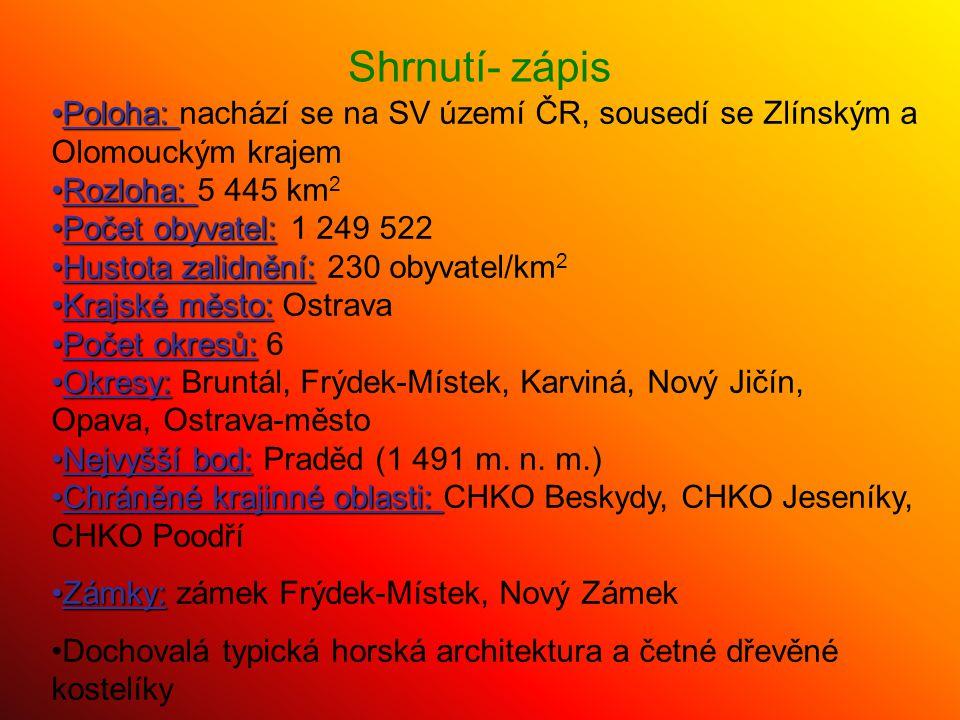 Shrnutí- zápis Poloha:Poloha: nachází se na SV území ČR, sousedí se Zlínským a Olomouckým krajem Rozloha:Rozloha: 5 445 km 2 Počet obyvatel:Počet obyv