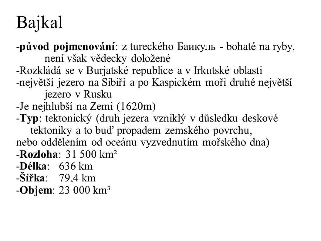 Bajkal -původ pojmenování: z tureckého Баикуль - bohaté na ryby, není však vědecky doložené -Rozkládá se v Burjatské republice a v Irkutské oblasti -největší jezero na Sibiři a po Kaspickém moři druhé největší jezero v Rusku -Je nejhlubší na Zemi (1620m) -Typ: tektonický (druh jezera vzniklý v důsledku deskové tektoniky a to buď propadem zemského povrchu, nebo oddělením od oceánu vyzvednutím mořského dna) -Rozloha: 31 500 km² -Délka:636 km -Šířka:79,4 km -Objem:23 000 km³