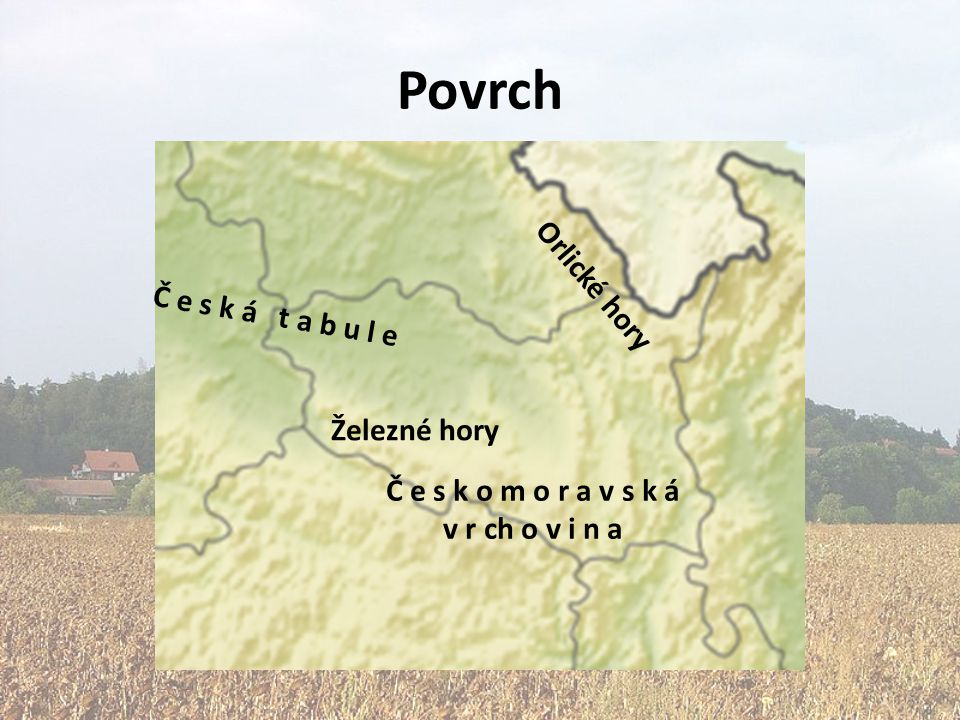 Povrch Č e s k á t a b u l e Orlické hory Č e s k o m o r a v s k á v r ch o v i n a Železné hory