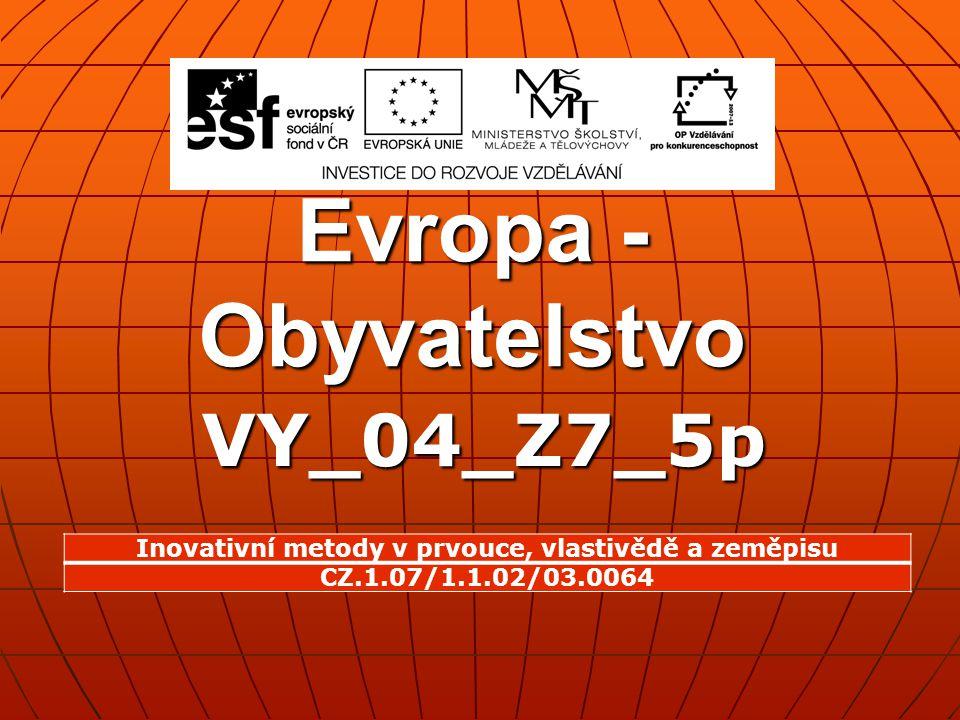 Evropa - Obyvatelstvo VY_04_Z7_5p Inovativní metody v prvouce, vlastivědě a zeměpisu CZ.1.07/1.1.02/03.0064
