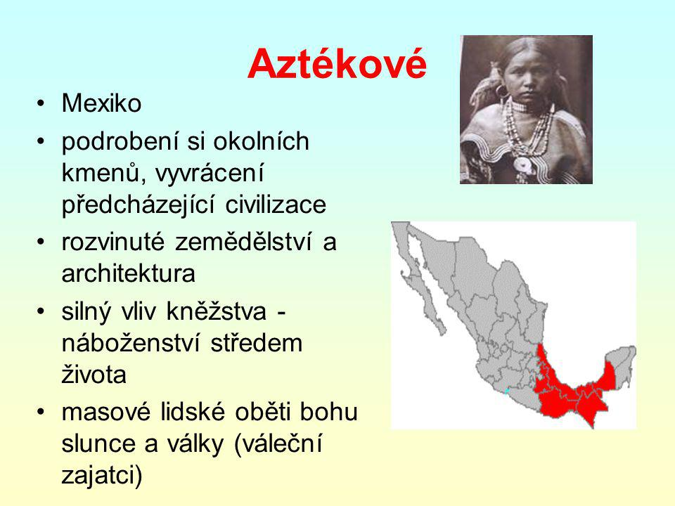 Aztékové Mexiko podrobení si okolních kmenů, vyvrácení předcházející civilizace rozvinuté zemědělství a architektura silný vliv kněžstva - náboženství středem života masové lidské oběti bohu slunce a války (váleční zajatci)