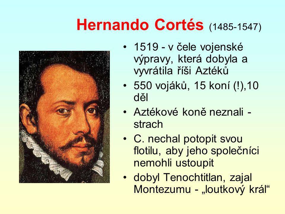 Hernando Cortés (1485-1547) 1519 - v čele vojenské výpravy, která dobyla a vyvrátila říši Aztéků 550 vojáků, 15 koní (!),10 děl Aztékové koně neznali - strach C.