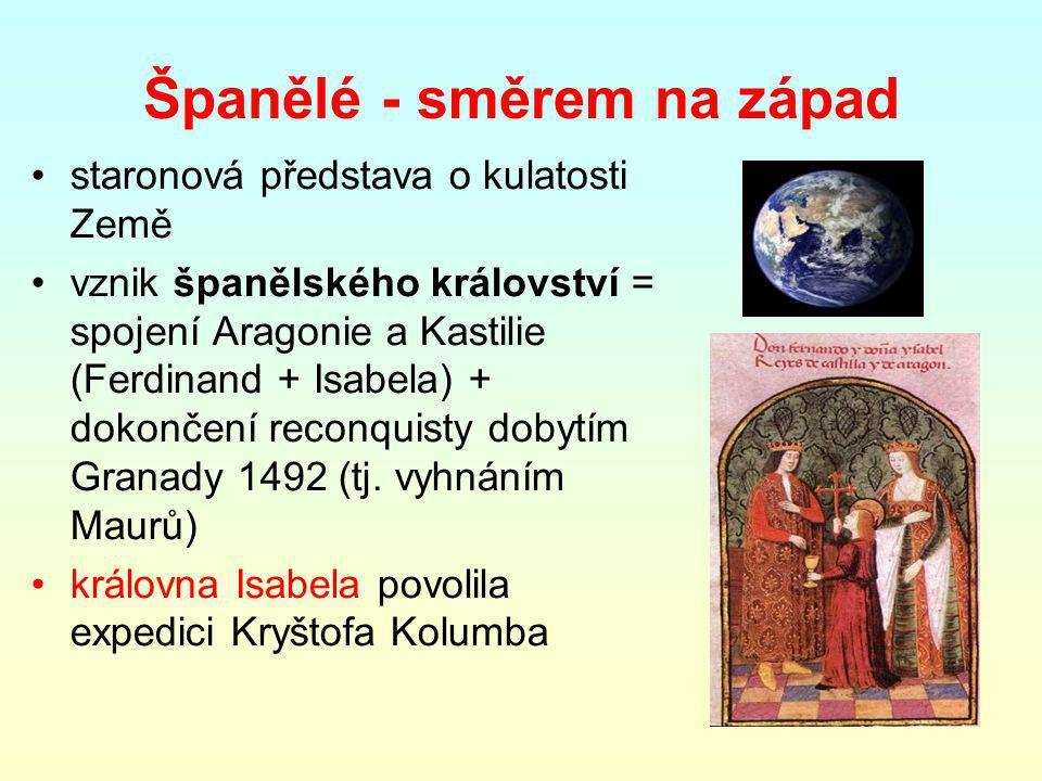 Španělé - směrem na západ staronová představa o kulatosti Země vznik španělského království = spojení Aragonie a Kastilie (Ferdinand + Isabela) + dokončení reconquisty dobytím Granady 1492 (tj.