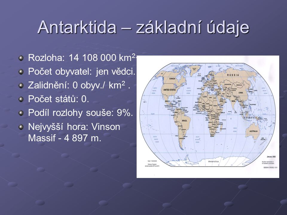 Antarktida – základní údaje Rozloha: 14 108 000 km 2. Počet obyvatel: jen vědci. Zalidnění: 0 obyv./ km 2. Počet států: 0. Podíl rozlohy souše: 9%. Ne