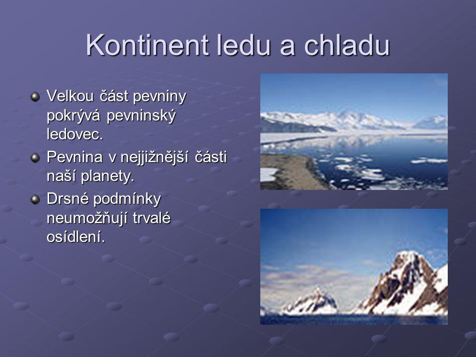 Kontinent ledu a chladu Velkou část pevniny pokrývá pevninský ledovec. Pevnina v nejjižnější části naší planety. Drsné podmínky neumožňují trvalé osíd