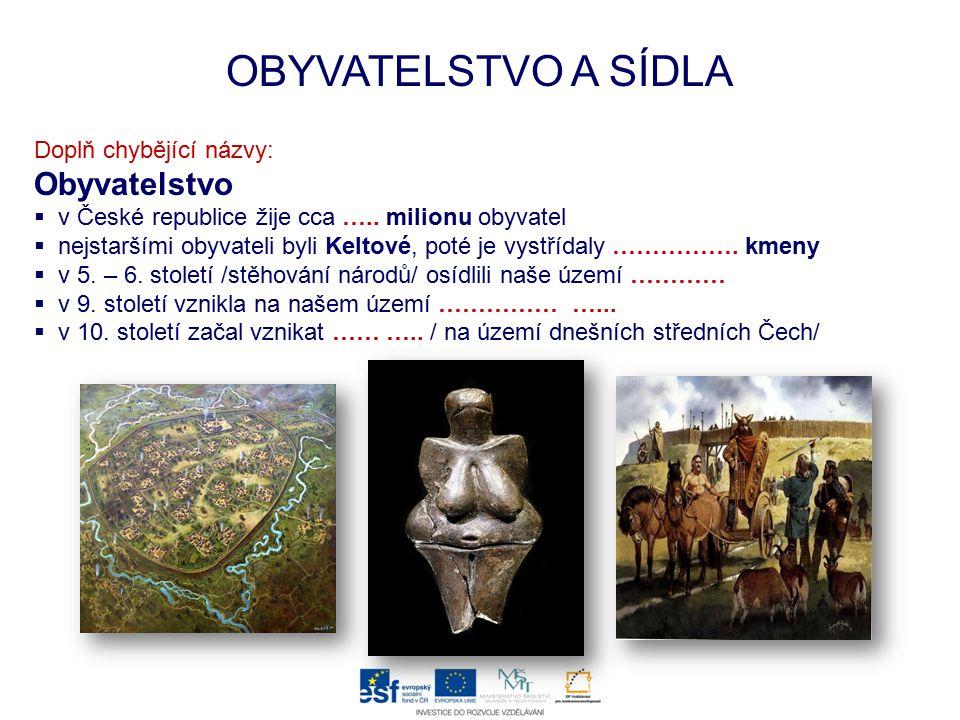 OBYVATELSTVO A SÍDLA Doplň chybějící názvy: Obyvatelstvo  v České republice žije cca ….. milionu obyvatel  nejstaršími obyvateli byli Keltové, poté