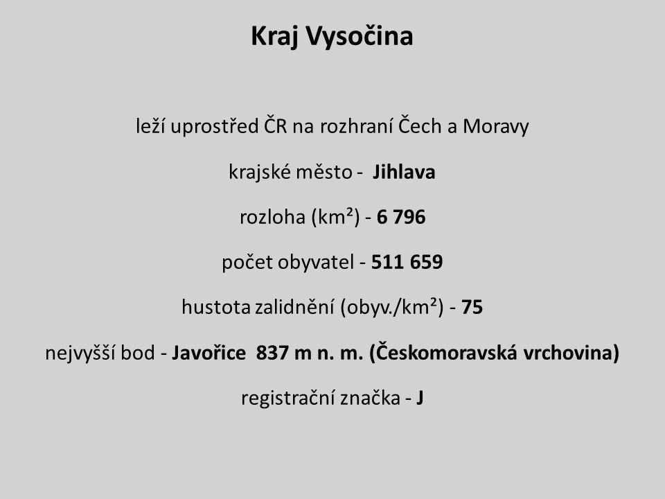 Kraj Vysočina leží uprostřed ČR na rozhraní Čech a Moravy krajské město - Jihlava rozloha (km²) - 6 796 počet obyvatel - 511 659 hustota zalidnění (obyv./km²) - 75 nejvyšší bod - Javořice 837 m n.