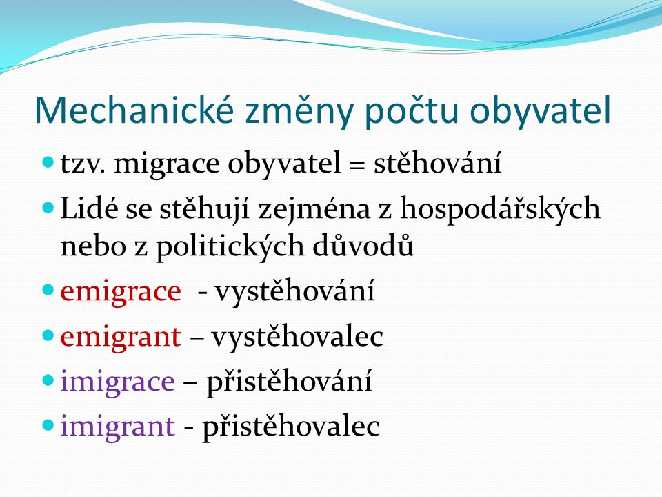 Mechanické změny počtu obyvatel tzv. migrace obyvatel = stěhování Lidé se stěhují zejména z hospodářských nebo z politických důvodů emigrace - vystěho