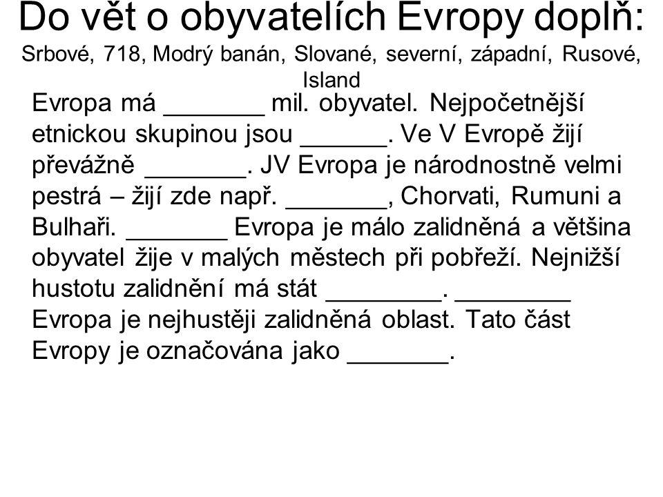 Do vět o obyvatelích Evropy doplň: Srbové, 718, Modrý banán, Slované, severní, západní, Rusové, Island Evropa má _______ mil. obyvatel. Nejpočetnější