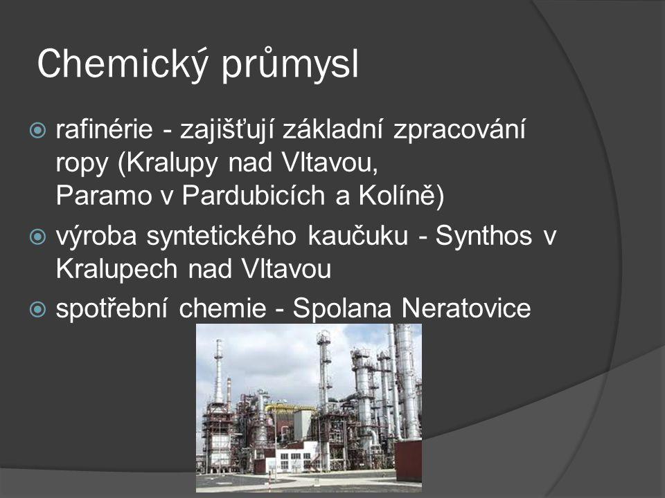 Chemický průmysl  rafinérie - zajišťují základní zpracování ropy (Kralupy nad Vltavou, Paramo v Pardubicích a Kolíně)  výroba syntetického kaučuku -