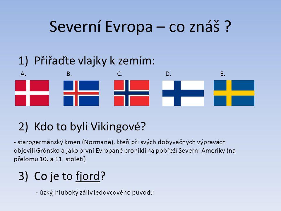 Severní Evropa – co znáš ? 1)Přiřaďte vlajky k zemím: 2)Kdo to byli Vikingové? 3)Co je to fjord? A.C.B.D.E. - starogermánský kmen (Normané), kteří při