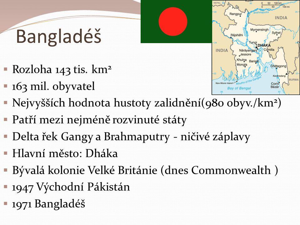 Bangladéš  Rozloha 143 tis. km 2  163 mil. obyvatel  Nejvyšších hodnota hustoty zalidnění(980 obyv./km 2 )  Patří mezi nejméně rozvinuté státy  D