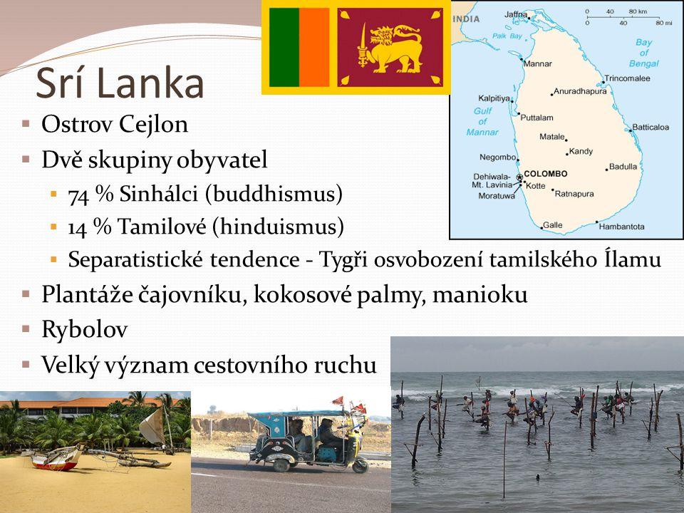 Srí Lanka  Ostrov Cejlon  Dvě skupiny obyvatel  74 % Sinhálci (buddhismus)  14 % Tamilové (hinduismus)  Separatistické tendence - Tygři osvobození tamilského Ílamu  Plantáže čajovníku, kokosové palmy, manioku  Rybolov  Velký význam cestovního ruchu