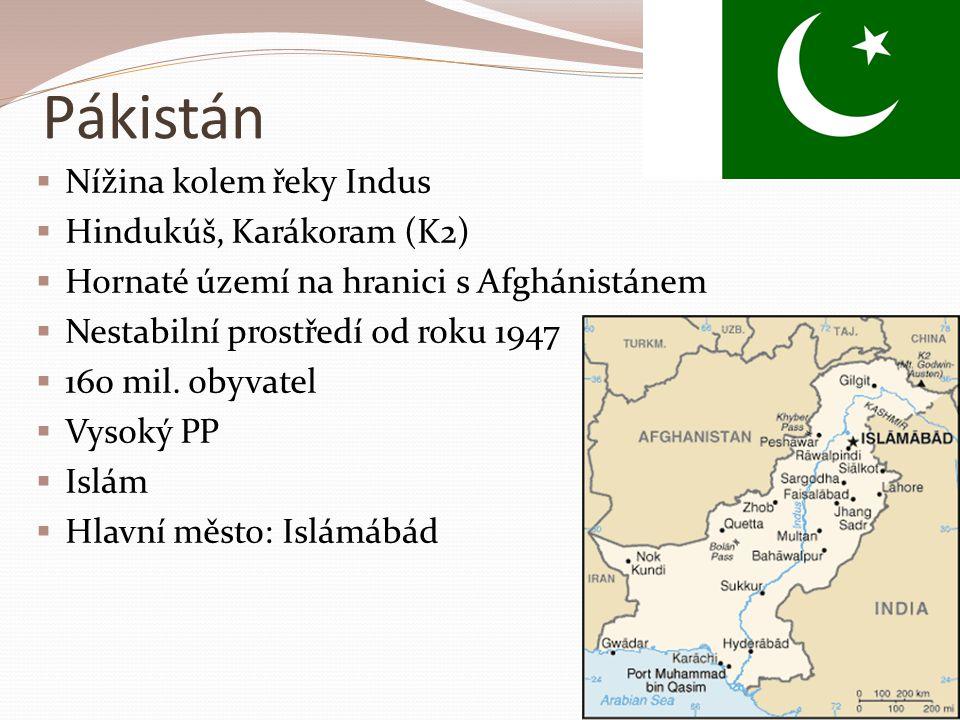 Pákistán  Nížina kolem řeky Indus  Hindukúš, Karákoram (K2)  Hornaté území na hranici s Afghánistánem  Nestabilní prostředí od roku 1947  160 mil.