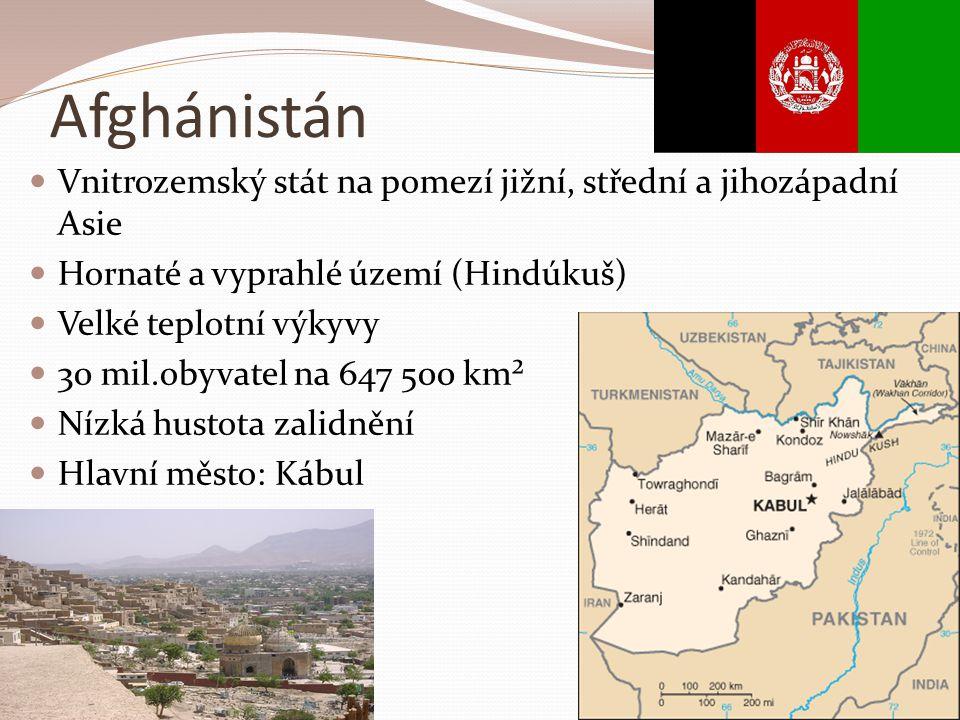 Afghánistán Vnitrozemský stát na pomezí jižní, střední a jihozápadní Asie Hornaté a vyprahlé území (Hindúkuš) Velké teplotní výkyvy 30 mil.obyvatel na 647 500 km² Nízká hustota zalidnění Hlavní město: Kábul