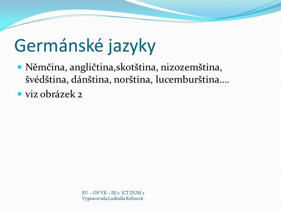Germánské jazyky Němčina, angličtina,skotština, nizozemština, švédština, dánština, norština, lucemburština…. viz obrázek 2 EU – OP VK – III/2 ICT DUM