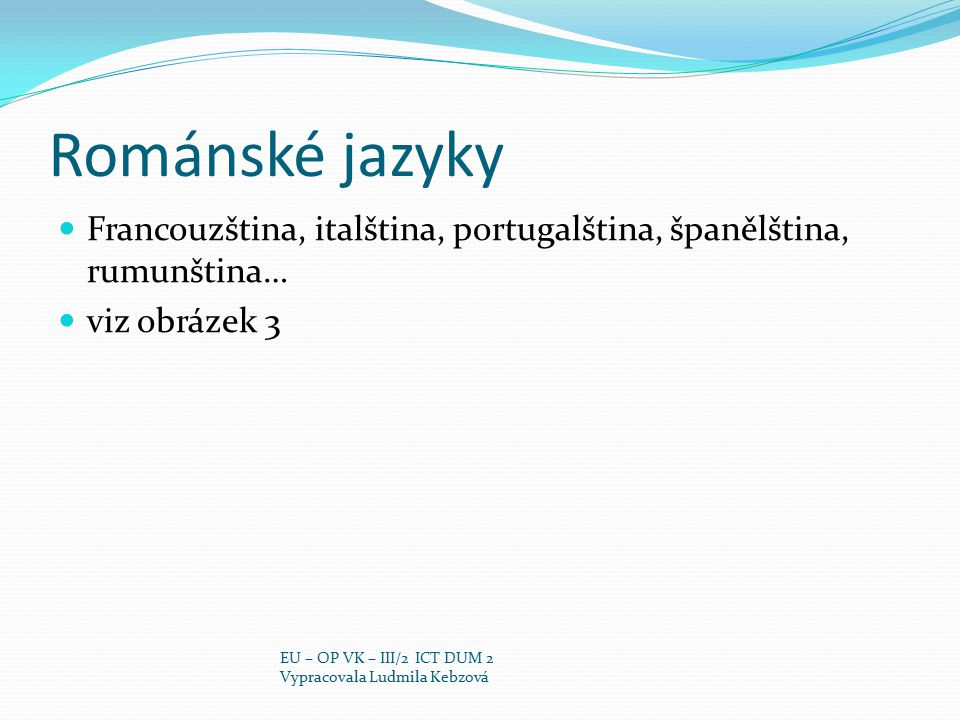 Románské jazyky Francouzština, italština, portugalština, španělština, rumunština… viz obrázek 3 EU – OP VK – III/2 ICT DUM 2 Vypracovala Ludmila Kebzo