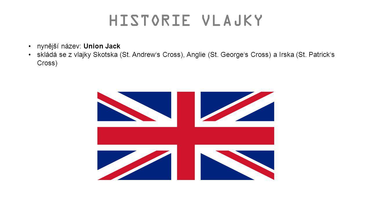 HISTORIE VLAJKY nynější název: Union Jack skládá se z vlajky Skotska (St. Andrew's Cross), Anglie (St. George's Cross) a Irska (St. Patrick's Cross)