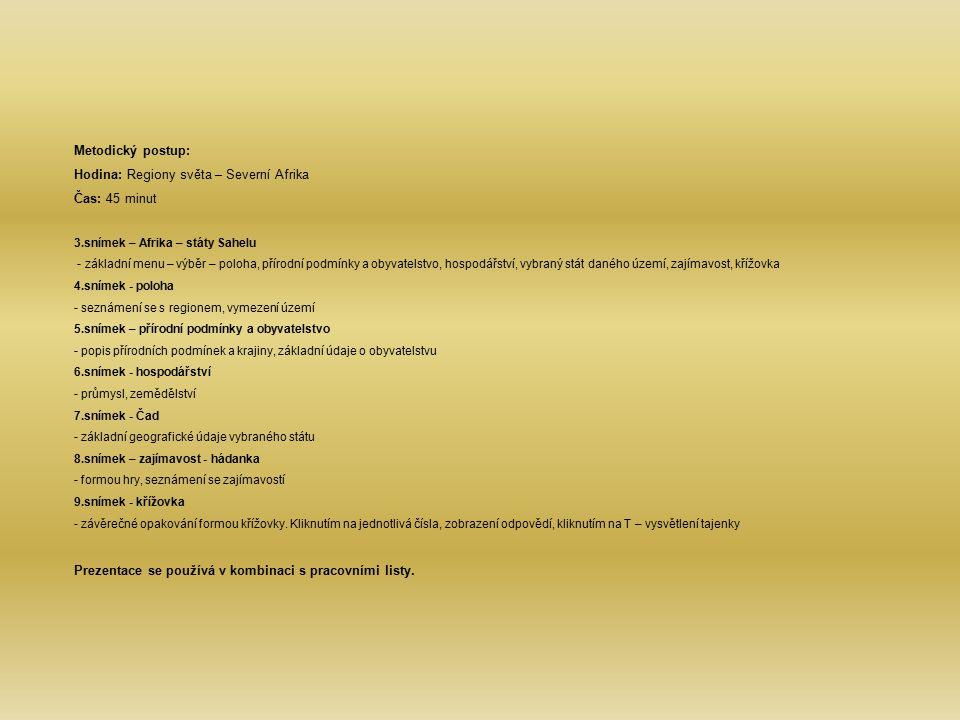 Metodický postup: Hodina: Regiony světa – Severní Afrika Čas: 45 minut 3.snímek – Afrika – státy Sahelu - základní menu – výběr – poloha, přírodní podmínky a obyvatelstvo, hospodářství, vybraný stát daného území, zajímavost, křížovka 4.snímek - poloha - seznámení se s regionem, vymezení území 5.snímek – přírodní podmínky a obyvatelstvo - popis přírodních podmínek a krajiny, základní údaje o obyvatelstvu 6.snímek - hospodářství - průmysl, zemědělství 7.snímek - Čad - základní geografické údaje vybraného státu 8.snímek – zajímavost - hádanka - formou hry, seznámení se zajímavostí 9.snímek - křížovka - závěrečné opakování formou křížovky.