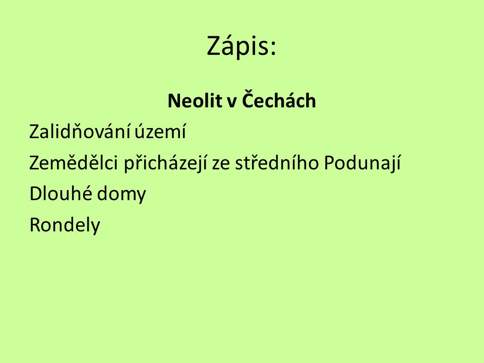 Zápis: Neolit v Čechách Zalidňování území Zemědělci přicházejí ze středního Podunají Dlouhé domy Rondely