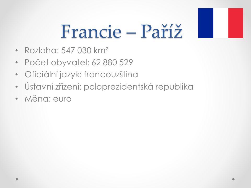 Francie – Paříž Rozloha: 547 030 km² Počet obyvatel: 62 880 529 Oficiální jazyk: francouzština Ústavní zřízení: poloprezidentská republika Měna: euro