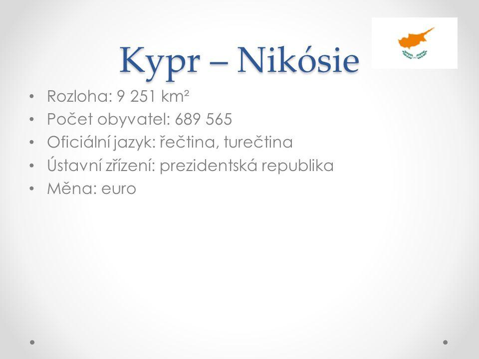 Kypr – Nikósie Rozloha: 9 251 km² Počet obyvatel: 689 565 Oficiální jazyk: řečtina, turečtina Ústavní zřízení: prezidentská republika Měna: euro
