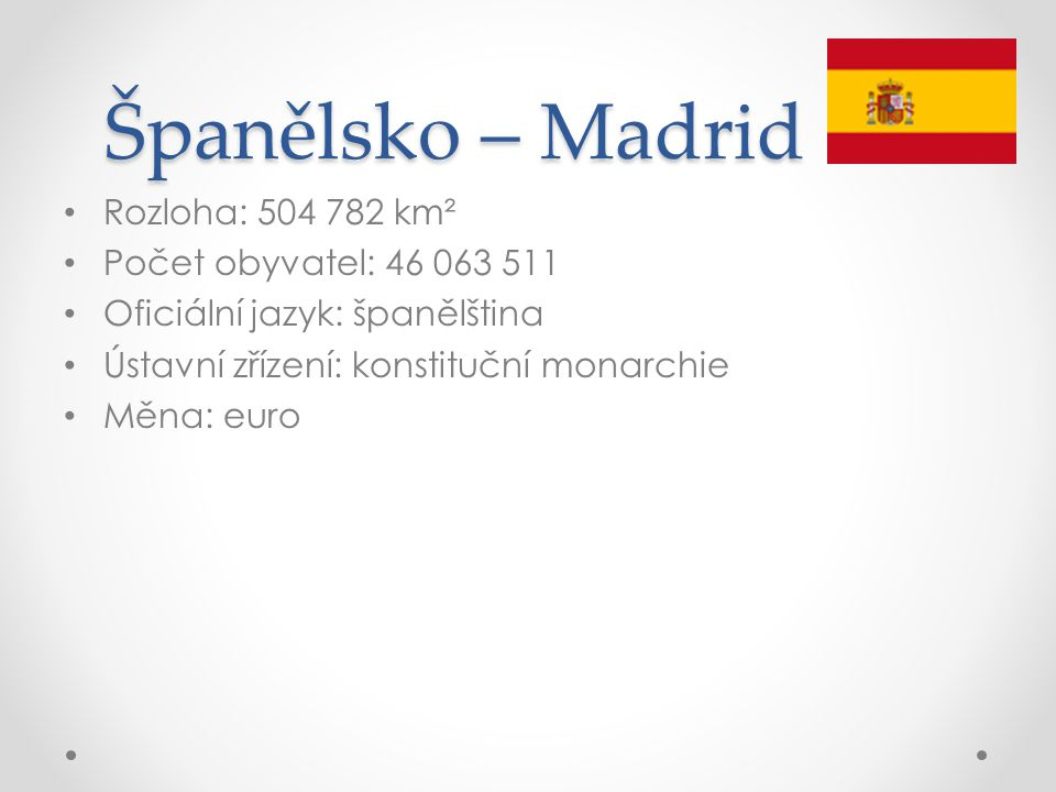Španělsko – Madrid Rozloha: 504 782 km² Počet obyvatel: 46 063 511 Oficiální jazyk: španělština Ústavní zřízení: konstituční monarchie Měna: euro