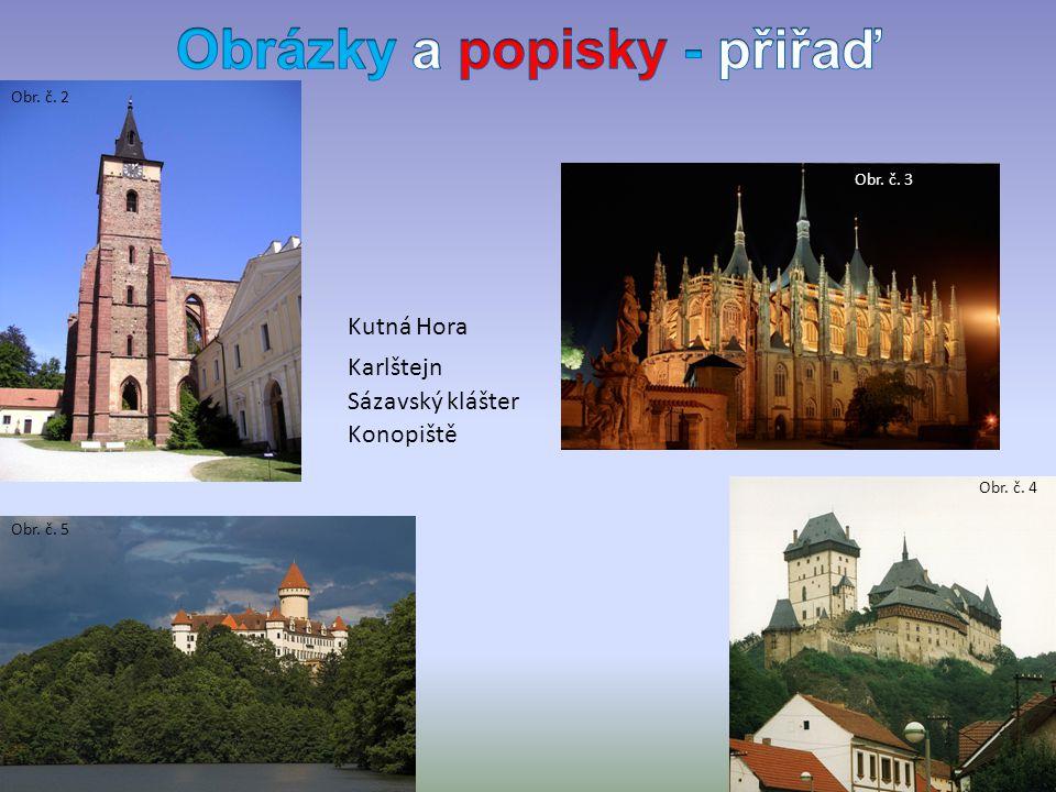 Sázavský klášter Karlštejn Kutná Hora Obr. č. 2 Obr. č. 4 Obr. č. 3 Konopiště Obr. č. 5