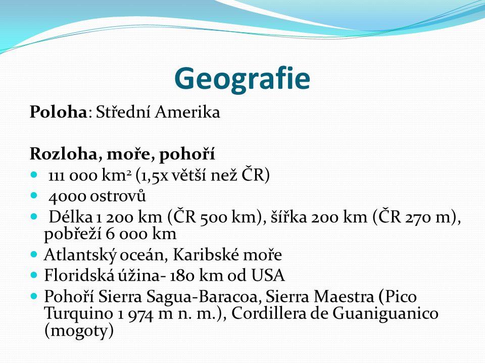 Geografie Poloha: Střední Amerika Rozloha, moře, pohoří 111 000 km 2 (1,5x větší než ČR) 4000 ostrovů Délka 1 200 km (ČR 500 km), šířka 200 km (ČR 270 m), pobřeží 6 000 km Atlantský oceán, Karibské moře Floridská úžina- 180 km od USA Pohoří Sierra Sagua-Baracoa, Sierra Maestra (Pico Turquino 1 974 m n.
