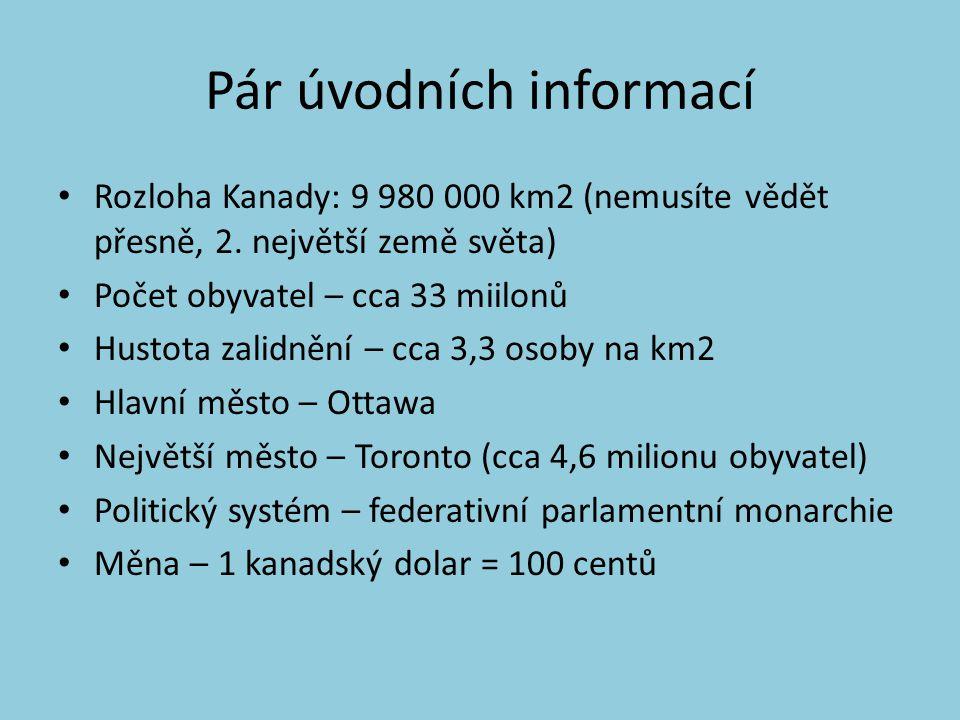 Pár úvodních informací Jazyky: angličtina, francouzština a mnoho dalších Podnebí: kontinentální – S a J se hodně liší Hlavní produkty vývozu: motorová vozidla, stroje, papír, dřevo, pšenice, stroje, kovové rudy Státní symboly: kanadská vlajka, kanadský znak, kanadská hymna Současná hlava státu: Alžběta II.