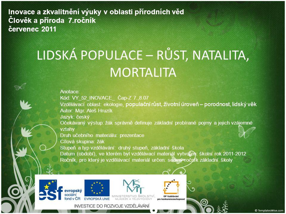 LIDSKÁ POPULACE – RŮST, NATALITA, MORTALITA Inovace a zkvalitnění výuky v oblasti přírodních věd Člověk a příroda 7.ročník červenec 2011 Anotace: Kód: