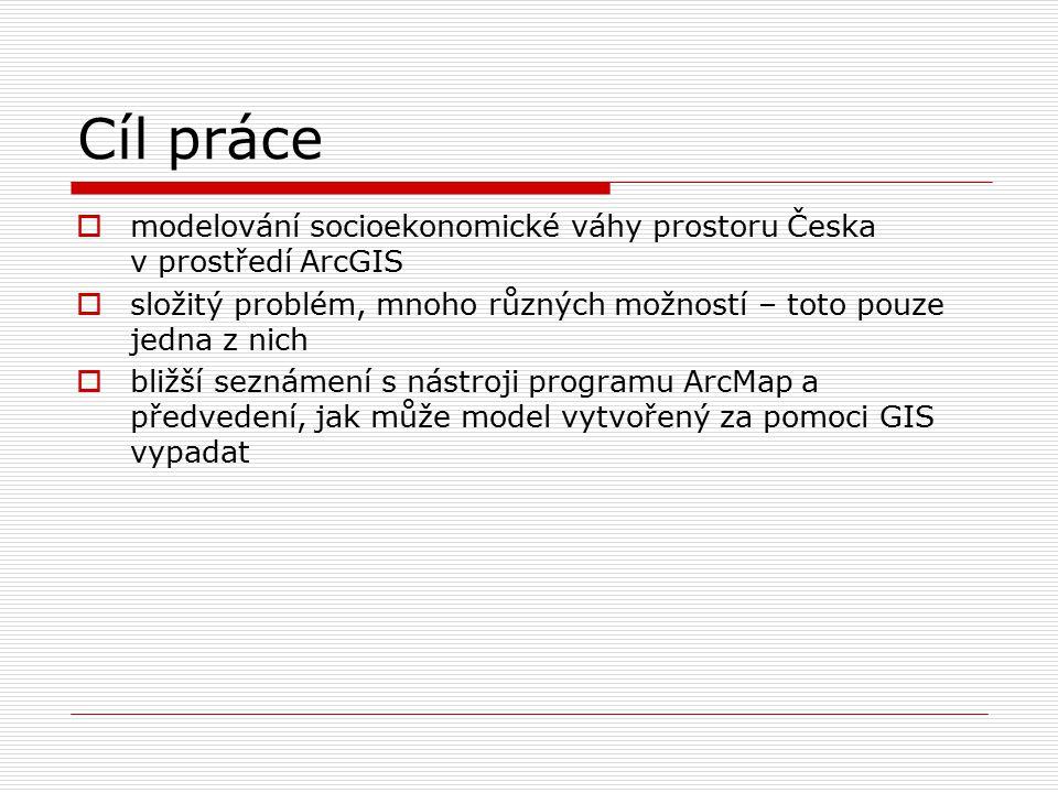 Cíl práce  modelování socioekonomické váhy prostoru Česka v prostředí ArcGIS  složitý problém, mnoho různých možností – toto pouze jedna z nich  bližší seznámení s nástroji programu ArcMap a předvedení, jak může model vytvořený za pomoci GIS vypadat