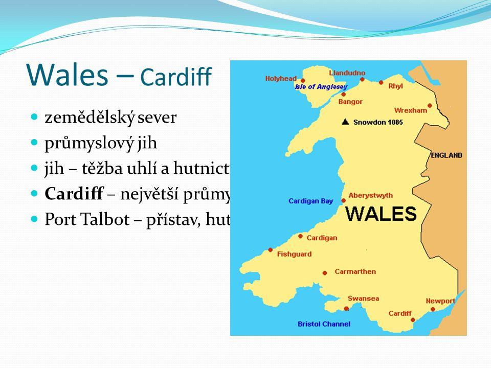 Wales – Cardiff zemědělský sever průmyslový jih jih – těžba uhlí a hutnictví Cardiff – největší průmyslové středisko Port Talbot – přístav, hutnictví
