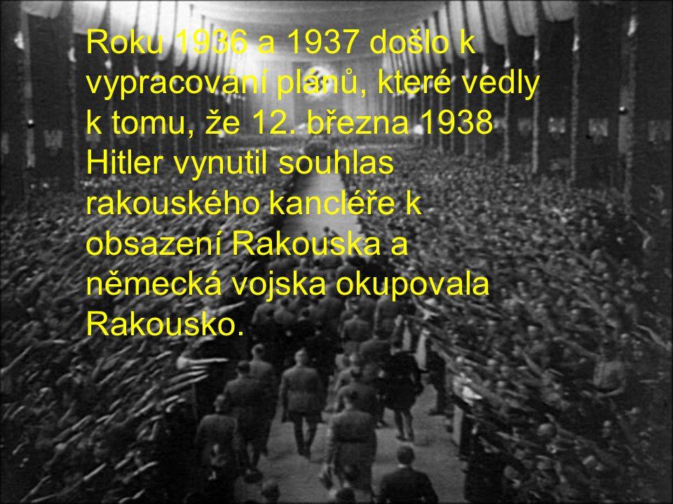 Roku 1936 a 1937 došlo k vypracování plánů, které vedly k tomu, že 12. března 1938 Hitler vynutil souhlas rakouského kancléře k obsazení Rakouska a ně